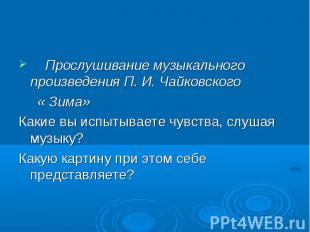 Прослушивание музыкального произведения П. И. Чайковского Прослушивание музыкаль