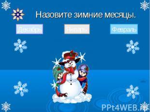 Назовите зимние месяцы. Назовите зимние месяцы. ДекабрьЯнварьФевраль