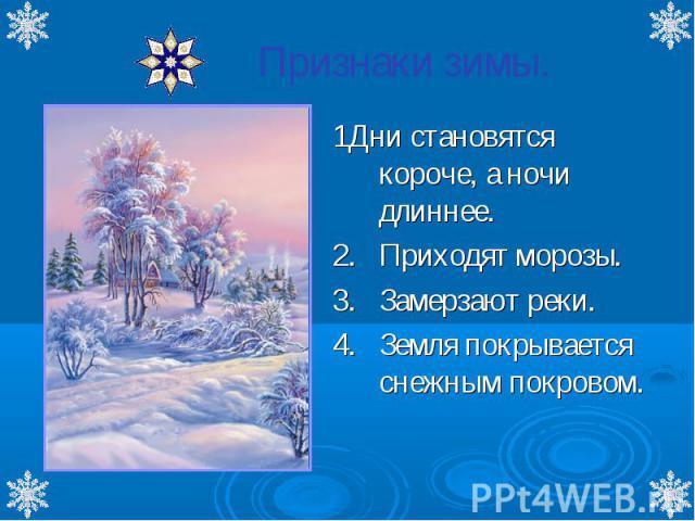 Признаки зимы. 1Дни становятся короче, а ночи длиннее. 2.Приходят морозы. 3.Замерзают реки. 4.Земля покрывается снежным покровом.