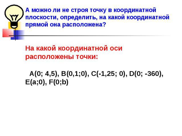 А можно ли не строя точку в координатной плоскости, определить, на какой координатной прямой она расположена?На какой координатной оси расположены точки: А(0; 4,5), В(0,1;0), С(-1,25; 0), D(0; -360), Е(a;0), F(0;b)