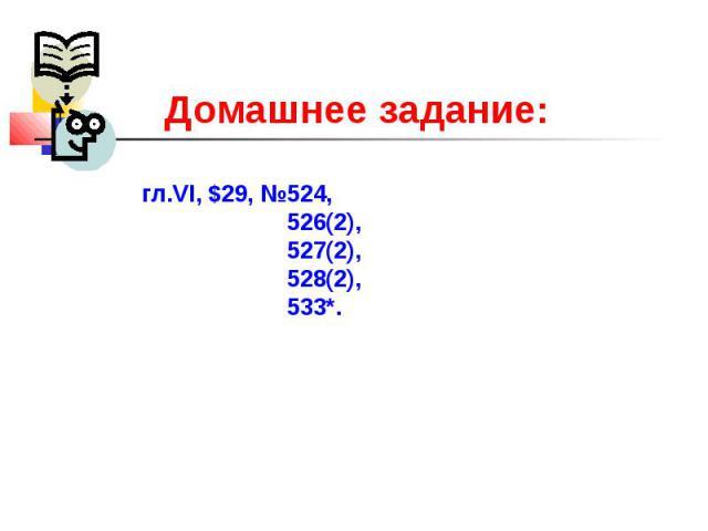 Домашнее задание:гл.VI, $29, №524, 526(2), 527(2), 528(2), 533*.