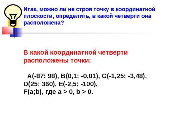 Итак, можно ли не строя точку в координатной плоскости, определить, в какой четверти она расположена?В какой координатной четверти расположены точки: А(-87; 98), В(0,1; -0,01), С(-1,25; -3,48), D(25; 360), Е(-2,5; -100), F(а;b), где а > 0, b > 0.