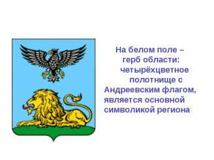 На белом поле – герб области: четырёхцветное полотнище с Андреевским флагом, явл