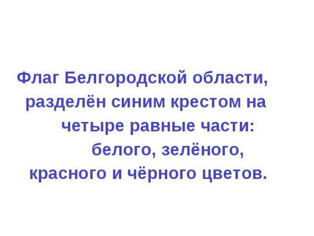 Флаг Белгородской области, разделён синим крестом на четыре равные части: белоФлаг Белгородской области, разделён синим крестом на четыре равные части: белого, зелёного, красного и чёрного цветов.го, зелёного, красного и чёрного цветов.
