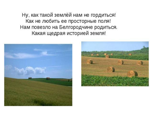 Ну, как такой землёй нам не гордиться!Как не любить ее просторные поля! Нам повезло на Белгородчине родиться.Какая щедрая историей земля!