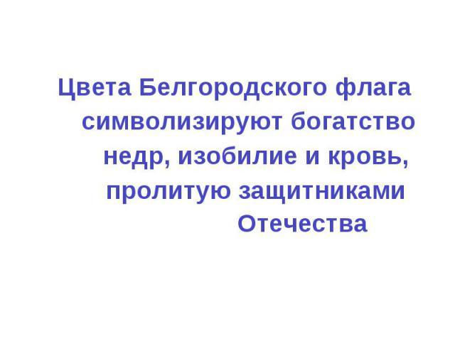 Цвета Белгородского флага символизируют богатство недр, изобилие и кровь, пролитую защитниками Отечества