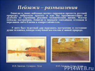 Пейзажи – размышленияЛевитан в своих пейзажах воспел скромную прелесть русской п