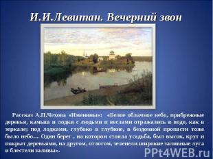 И.И.Левитан. Вечерний звон Рассказ А.П.Чехова «Именины»: «Белое облачное небо, п