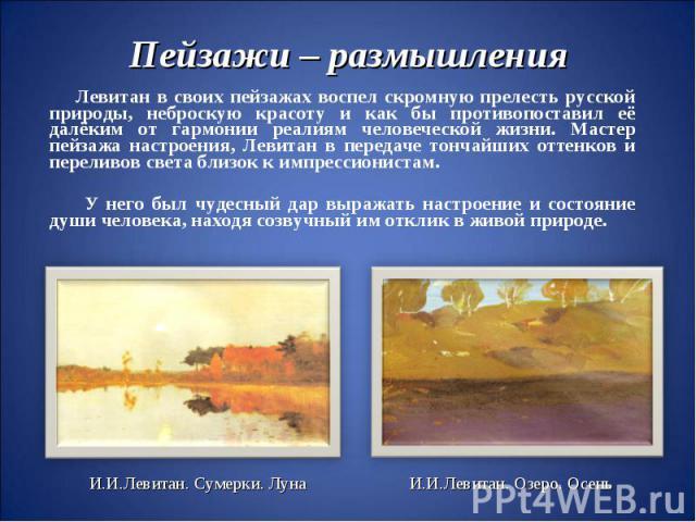 Пейзажи – размышленияЛевитан в своих пейзажах воспел скромную прелесть русской природы, неброскую красоту и как бы противопоставил её далёким от гармонии реалиям человеческой жизни. Мастер пейзажа настроения, Левитан в передаче тончайших оттенков и …