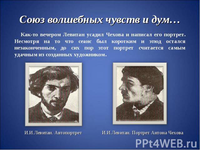 Союз волшебных чувств и дум…Как-то вечером Левитан усадил Чехова и написал его портрет. Несмотря на то что сеанс был коротким и этюд остался незаконченным, до сих пор этот портрет считается самым удачным из созданных художником.И.И.Левитан. Автопорт…