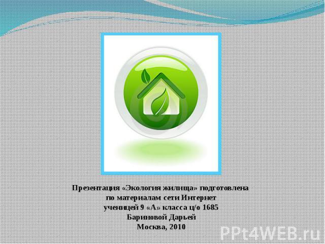 Презентация « Экология жилища» подготовлена по материалам сети Интернет ученицей 9 «А» класса ц/о 1685 Бариновой Дарьей Москва, 2010