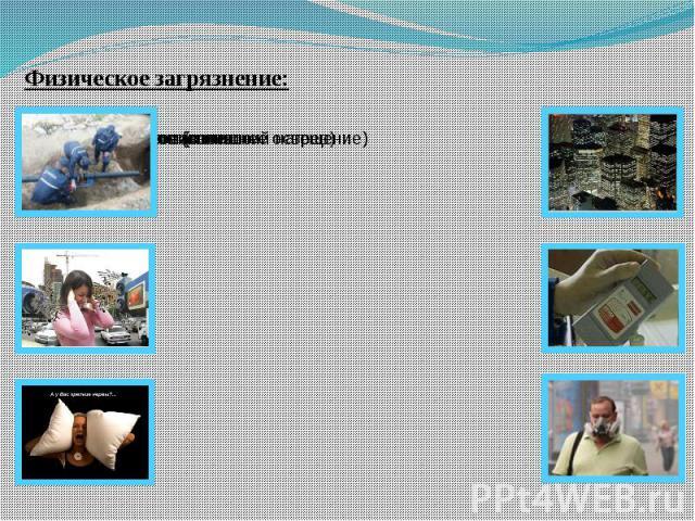 Физическое загрязнение: тепловое (излишний нагрев) световое (излишнее освещение) шумовоеэлектромагнитное радиоактивное