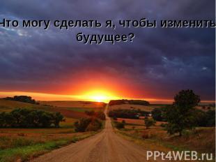 Что могу сделать я, чтобы изменить будущее? Что могу сделать я, чтобы изменить б