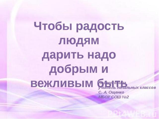 Чтобы радость людямдарить надо добрым и вежливым быть