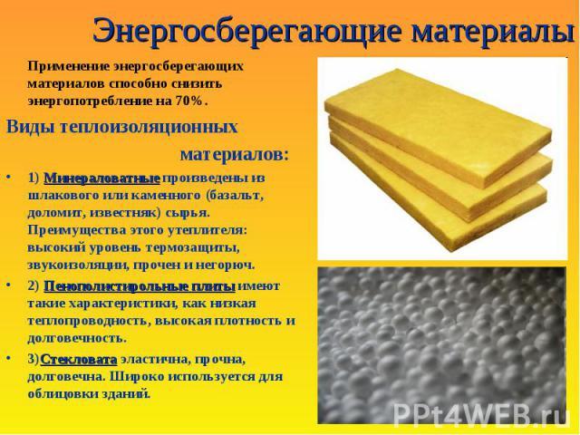 Энергосберегающие материалы Применение энергосберегающих материалов способно снизить энергопотребление на 70%. Виды теплоизоляционных материалов : Минераловатные1) Минераловатные произведены из шлакового или каменного ( базальт, доломит, известняк )…