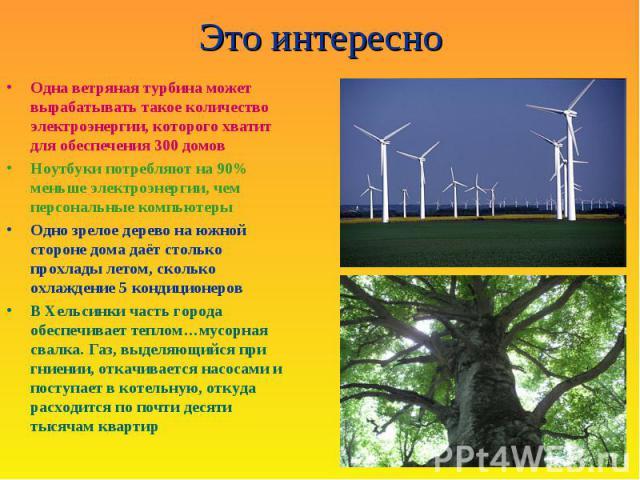 Это интересно Одна ветряная турбина может вырабатывать такое количество электроэнергии, которого хватит для обеспечения 300 домов Ноутбуки потребляют на 90% меньше электроэнергии, чем персональные компьютеры Одно зрелое дерево на южной стороне дома …