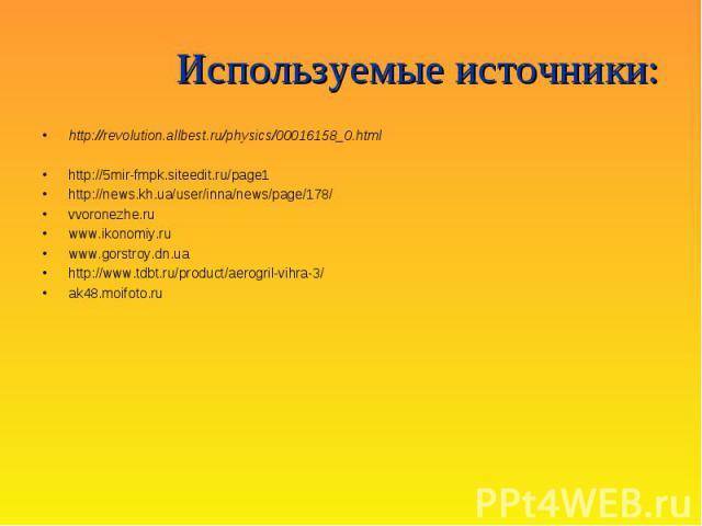 Используемые источники : http://revolution.allbest.ru/physics/00016158_0.html http://5mir-fmpk.siteedit.ru/page1 http://news.kh.ua/user/inna/news/page/178/ vvoronezhe.ru www.ikonomiy.ru www.gorstroy.dn.ua http://www.tdbt.ru/product/aerogril-vihra-3/…