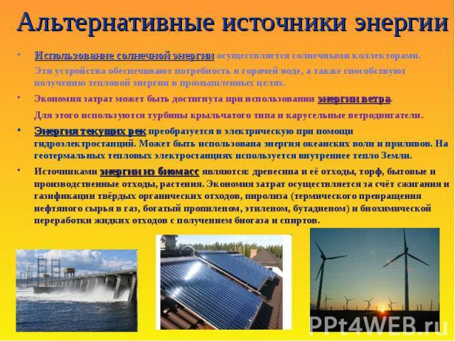 Альтернативные источники энергии Использование солнечной энергии Использование солнечной энергии осуществляется солнечными коллекторами. Эти устройства обеспечивают потребность в горячей воде, а также способствуют получению тепловой энергии в промыш…