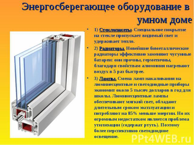 Энергосберегающее оборудование в умном доме Стеклопакеты1) Стеклопакеты. Специальное покрытие на стекле пропускает видимый свет и удерживает тепло. Радиаторы.2) Радиаторы. Новейшие биметаллические радиаторы эффективно заменяют чугунные батареи : они…