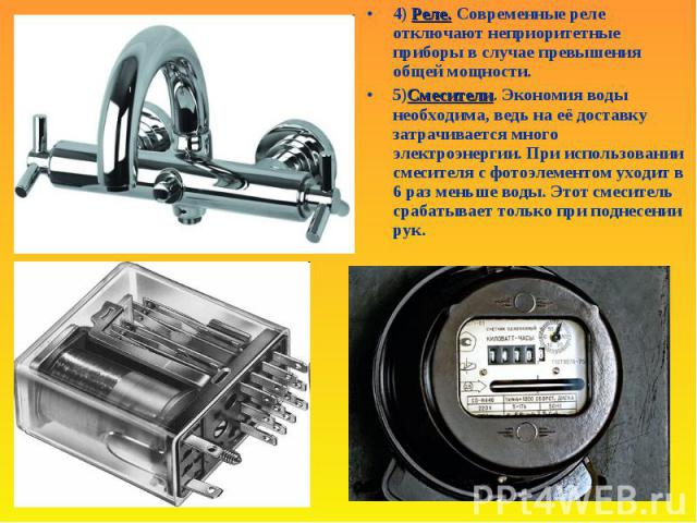 Реле.4) Реле. Современные реле отключают неприоритетные приборы в случае превышения общей мощности. Смесители5) Смесители. Экономия воды необходима, ведь на её доставку затрачивается много электроэнергии. При использовании смесителя с фотоэлементом …