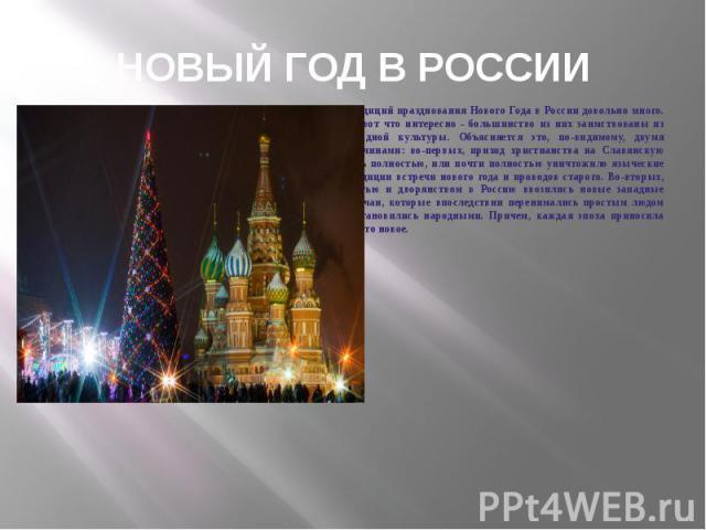 Традиций празднования Нового Года в России довольно много. Но вот что интересно - большинство из них заимствованы из западной культуры. Объясняется это, по - видимому, двумя причинами : во - первых, приход христианства на Славянскую Русь полностью, …