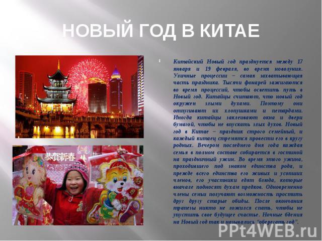 Китайский Новый год празднуется между 17 января и 19 февраля, во время новолуния. Уличные процессии – самая захватывающая часть праздника. Тысячи фонарей зажигаются во время процессий, чтобы осветить путь в Новый год. Китайцы считают, что новый год …