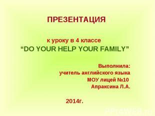 """ПРЕЗЕНТАЦИЯ к уроку в 4 классе """"DO YOUR HELP YOUR FAMILY""""Выполнила:учитель англи"""