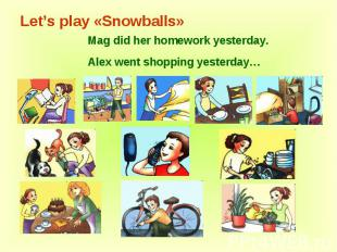 Let's play «Snowballs» Mag did her homework yesterday.Alex went shopping yesterd