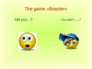 The game «Boaster»Did you…?You didn't …!