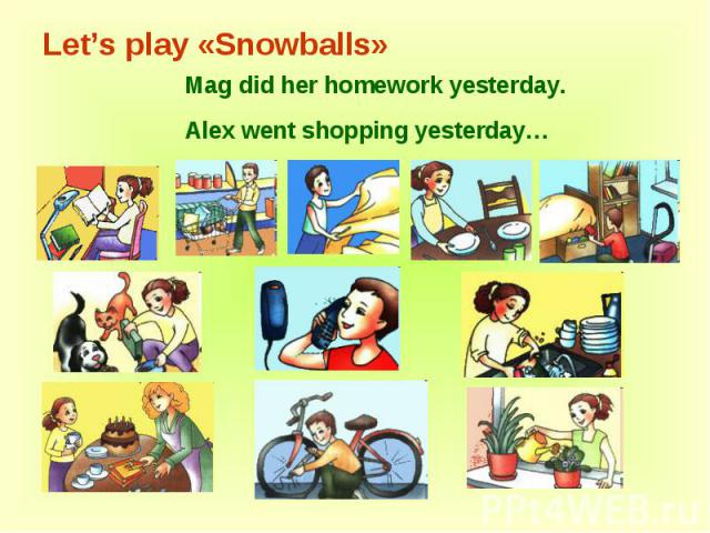 Let's play «Snowballs» Mag did her homework yesterday.Alex went shopping yesterday…
