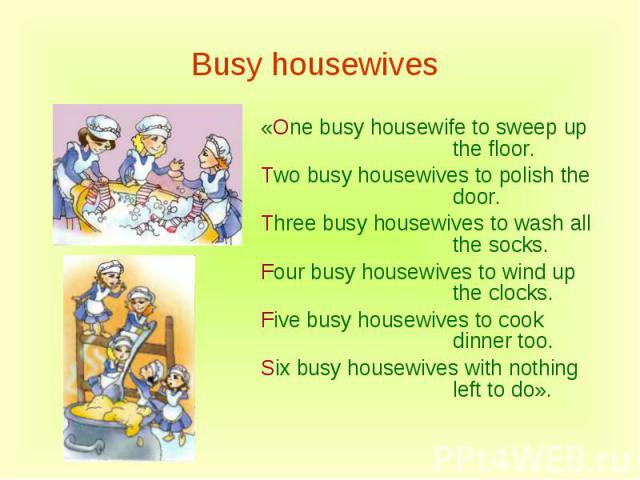 Busy housewives «One busy housewife to sweep up the floor.Two busy housewives to polish the door.Three busy housewives to wash all the socks.Four busy housewives to wind up the clocks.Five busy housewives to cook dinner too.Six busy housewives with …