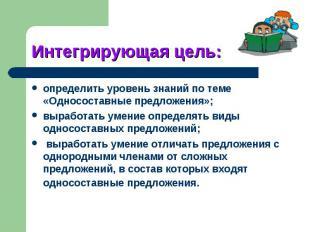 Интегрирующая определить уровень знаний по теме «Односоставные предложения»;выра