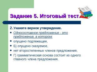 Задание 5. Итоговый тест.22.Укажите верное утверждение.Односоставное предложение