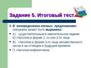 Задание 5. Итоговый тест.3. В неопределенно-личных предложениях сказуемое может