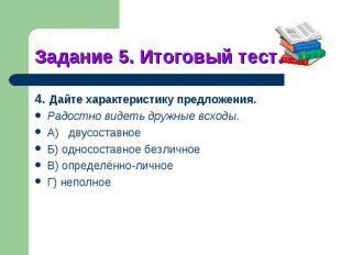 Задание 5. Итоговый тест.4. Дайте характеристику предложения.Радостно видеть дру