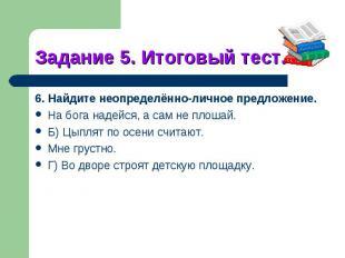 Задание 5. Итоговый тест.6. Найдите неопределённо-личное предложение.На бога над