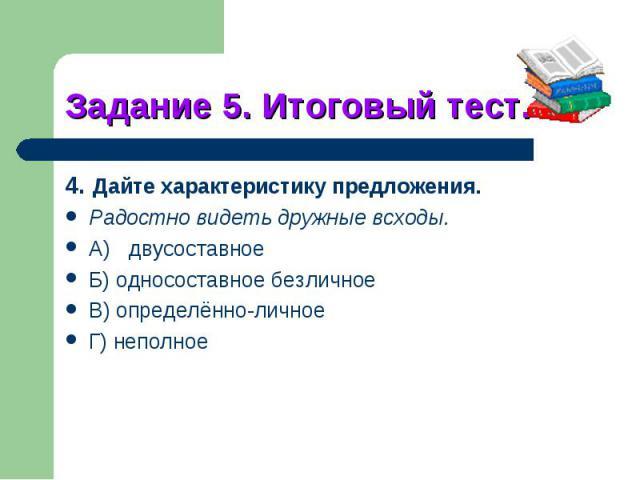 Задание 5. Итоговый тест.4. Дайте характеристику предложения.Радостно видеть дружные всходы.A)двусоставноеБ) односоставное безличноеB) определённо-личноеГ) неполное