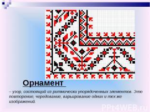 Орнамент – узор, состоящий из ритмически упорядоченных элементов. Это повторение