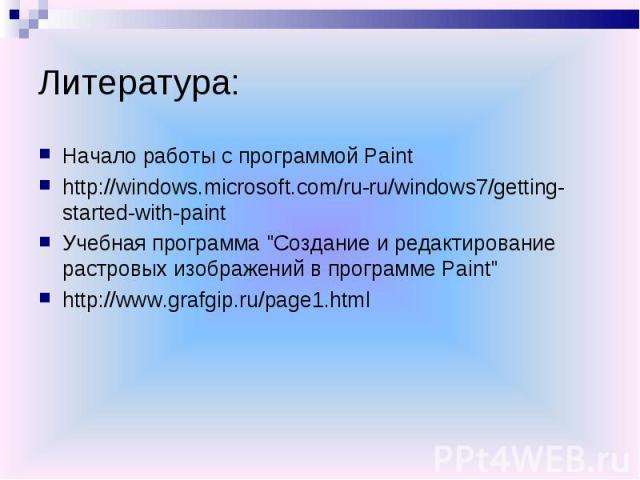 Литература:Начало работы с программой Painthttp://windows.microsoft.com/ru-ru/windows7/getting-started-with-paintУчебная программа