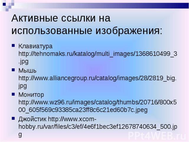 Активные ссылки на использованные изображения:Клавиатура http://tehnomaks.ru/katalog/multi_images/1368610499_3.jpgМышь http://www.alliancegroup.ru/catalog/images/28/2819_big.jpgМонитор http://www.wz96.ru/images/catalog/thumbs/20716/800x500_605f569c9…