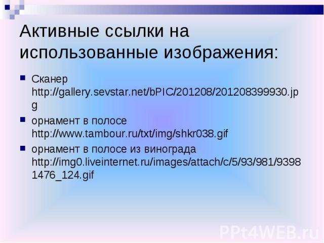 Активные ссылки на использованные изображения:Сканер http://gallery.sevstar.net/bPIC/201208/201208399930.jpgорнамент в полосе http://www.tambour.ru/txt/img/shkr038.gifорнамент в полосе из винограда http://img0.liveinternet.ru/images/attach/c/5/93/98…