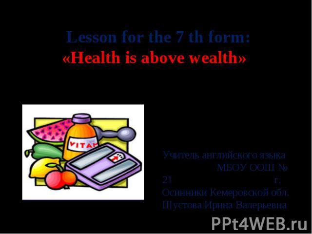 Lesson for the 7 th form: «Health is above wealth» Учитель английского языка МБОУ ООШ № 21 г. Осинники Кемеровской обл. Шустова Ирина Валерьевна