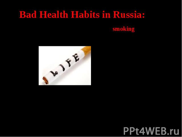 Bad Health Habits in Russia:The first health problem in Russia is smoking. 31% of boys and 16% of girls have this bad habit! Smoking leads to lung disease andcancer.