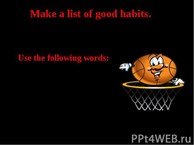 Make a list of good habits.Use the following words: vegetable and fruits, sweets and chips, fat and fiber, keep fit, sports club, rest and good sleep,watch TV and play computer games, smoking, drugs and alcohol
