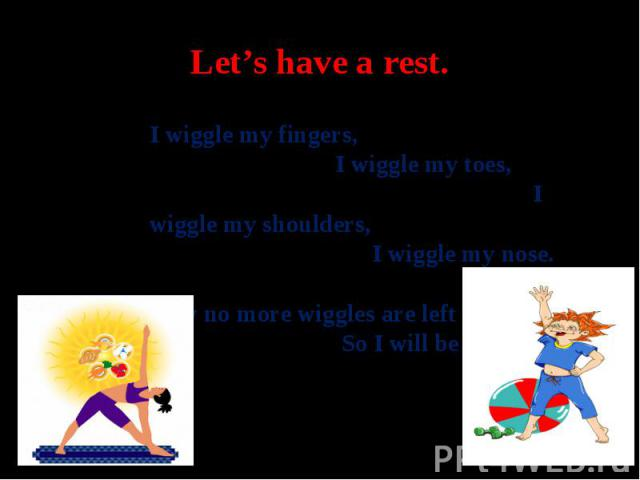 Let's have a rest.I wiggle my fingers, I wiggle my toes, I wiggle my shoulders, I wiggle my nose. Now no more wiggles are left in me So I will be still as can be.