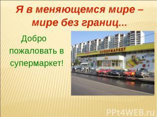 Я в меняющемся мире – мире без границ...Добро пожаловать в супермаркет!