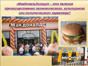«Макдональдизация – это явление преимущественно экономического, культурного или