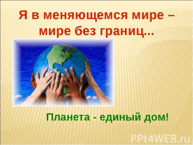 Я в меняющемся мире – мире без границ...Планета - единый дом!