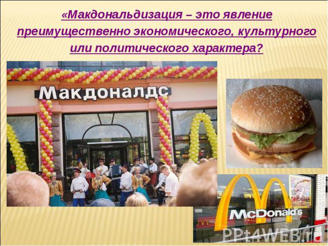 «Макдональдизация – это явление преимущественно экономического, культурного или политического характера?