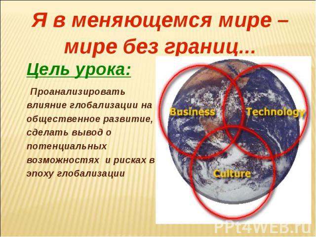 Я в меняющемся мире – мире без границ...Цель урока:Проанализировать влияние глобализации на общественное развитие, сделать вывод о потенциальных возможностях и рисках в эпоху глобализации